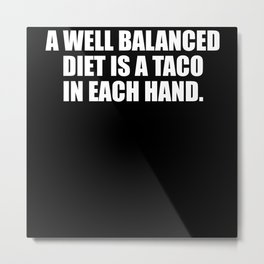 A Well Balanced Diet Is A Taco In Each Hand Metal Print