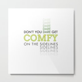 Don't You Dare Get Comfy On The Sidelines Metal Print