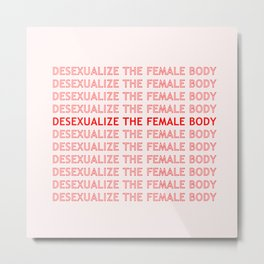 DESEXUALIZE THE FEMALE BODY Metal Print