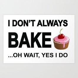 I don't always bake ... oh wait yes I do! Art Print