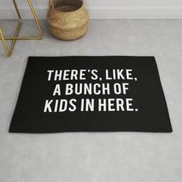 There's, like, a bunch of kids in here. Rug