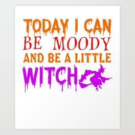 Today I Can Be Moody And Be A Little Witch Art Print
