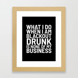 What I Do When I am Blackout Drunk is None of My Business (Black & White) Framed Art Print