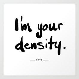 I'm Your Density Art Print