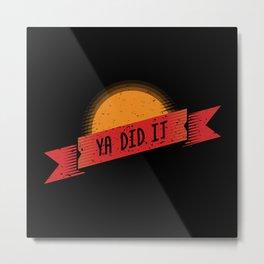 Ya Did It Metal Print