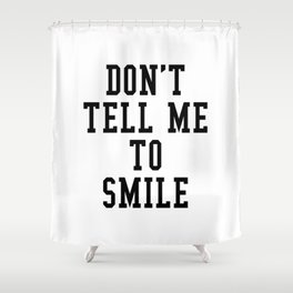DON'T TELL ME TO SMILE Shower Curtain