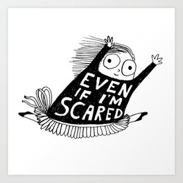 EVEN IF I'M SCARED Art Print