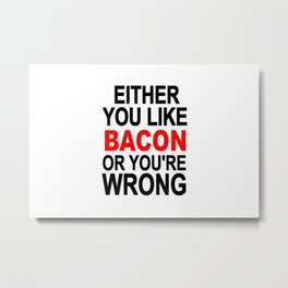 Either you like bacon or you're wrong Metal Print