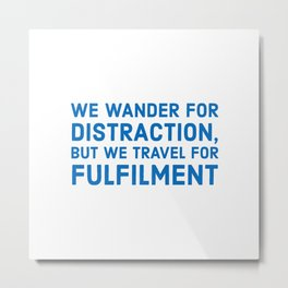 We wander for distraction, but we travel for fulfillment Metal Print