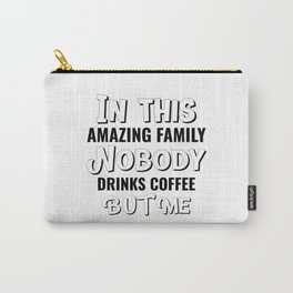 In This Amazing Family Nobody Drinks Coffee But Me Carry-All Pouch