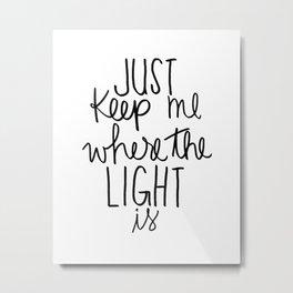 Keep me where the light is Metal Print