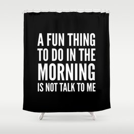 A Fun Thing To Do In The Morning Is Not Talk To Me (Black & White) Shower Curtain