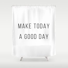 Make Today A Good Day Shower Curtain