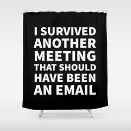 I Survived Another Meeting That Should Have Been an Email (Black) Shower Curtain