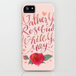 Gather Ye Rosebuds iPhone Case