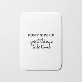DON'T GIVE UP - GREAT THINGS TAKE TIME - MOTIVATIONAL QUOTE Bath Mat