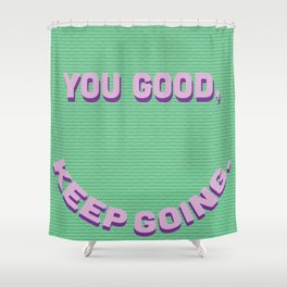 You Good, Keep Going. Shower Curtain