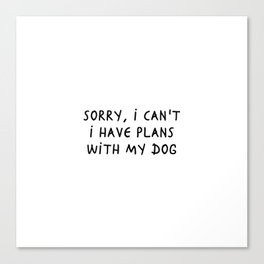 Sorry I can't I have plans with my dog Canvas Print