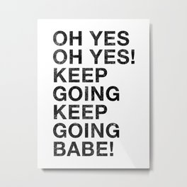 OH YES OH YES! KEEP GOING KEEP GOING BABE! Metal Print