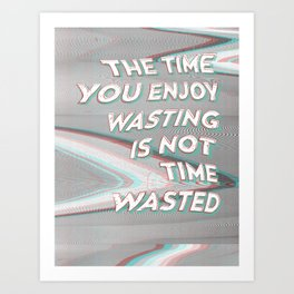 The Time You Enjoy Wasting Is Not Time Wasted Art Print