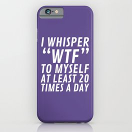 I Whisper WTF to Myself at Least 20 Times a Day (Ultra Violet) iPhone Case