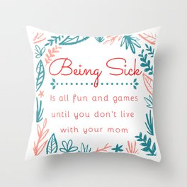 Being sick is all fun and games until you don't live with your mom Throw Pillow