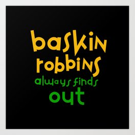 Baskin Robbins always finds out Art Print