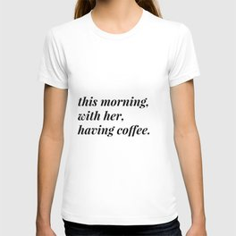 This morning, with her, having coffee. T-shirt