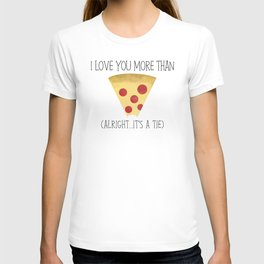 I Love You More Than Pizza (Alright... It's A Tie) T-shirt