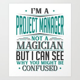 I'm A Project Manager Not A Magician But I can See Why You Might Be Confused Art Print