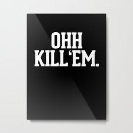 Ohh Kill Em Metal Print
