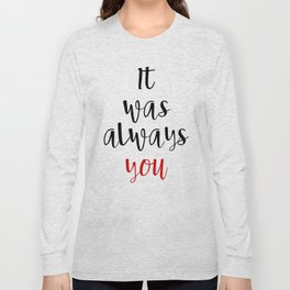 IT WAS ALWAYS YOU - Valentines Day Love Quote Long Sleeve T-shirt
