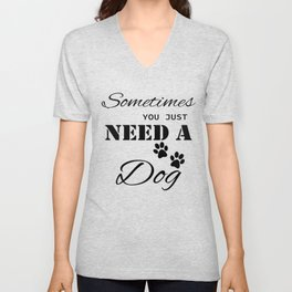 Sometimes You Just Need A Dog Unisex V-Neck