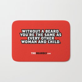 WITHOUT A BEARD, YOU'RE THE SAME AS EVERY OTHER WOMAN AND CHILD. Bath Mat