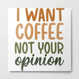 I want coffee not your opinion coffee quote gift Metal Print