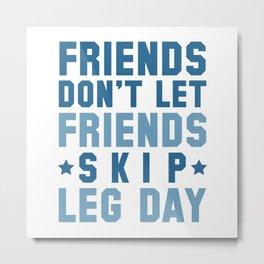 Friends Don't Let Friends Skip Leg Day Metal Print