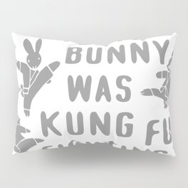 EVERY BUNNY WAS KUNG FU FIGHTING Pillow Sham