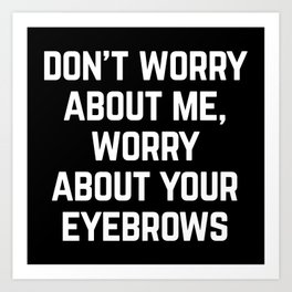 Worry About Your Eyebrows Funny Quote Art Print