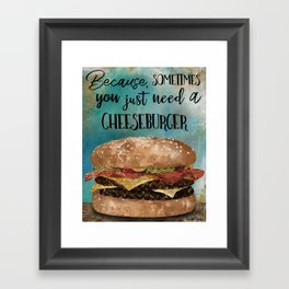 Because, Sometimes You Just Need A Cheeseburger Framed Art Print