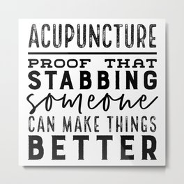 Acupuncture - Proof that stabbing someone can make things better Metal Print