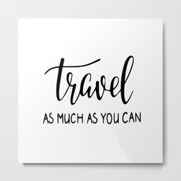 Travel as much as you can Metal Print