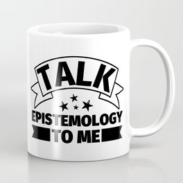Epistemology Funny Gifts - Talk Epistemology to me Coffee Mug