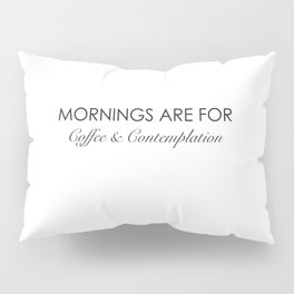 Mornings are for coffee and contemplation quote Pillow Sham
