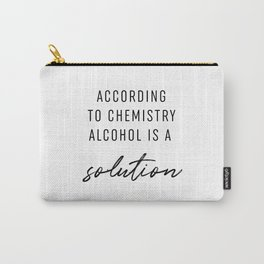 According To Chemistry Alcohol Is A Solution Carry-All Pouch