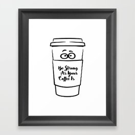 Be Strong As Your Coffee Is! Framed Art Print