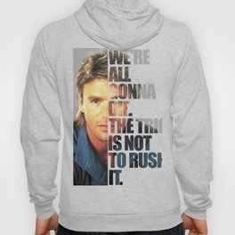 MacGyver Said: We're all gonna die. The trick is not to rush it. Hoody