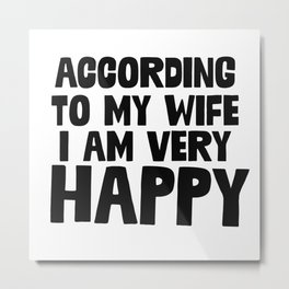 According To My Wife I'm Happy Metal Print
