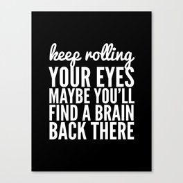 Keep Rolling Your Eyes Maybe You'll Find a Brain (Black & White) Canvas Print