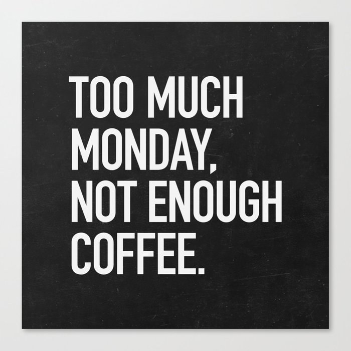 Too much monday, not enough coffee. Canvas Print