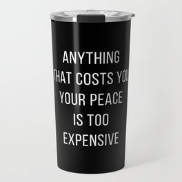 ANYTHING THAT COSTS YOU YOUR PEACE IS TOO EXPENSIVE - inspirational quote Travel Mug
